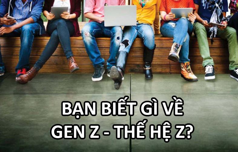 Gen Z hay thế hệ Z là gì? Tìm hiểu về thế hệ Z